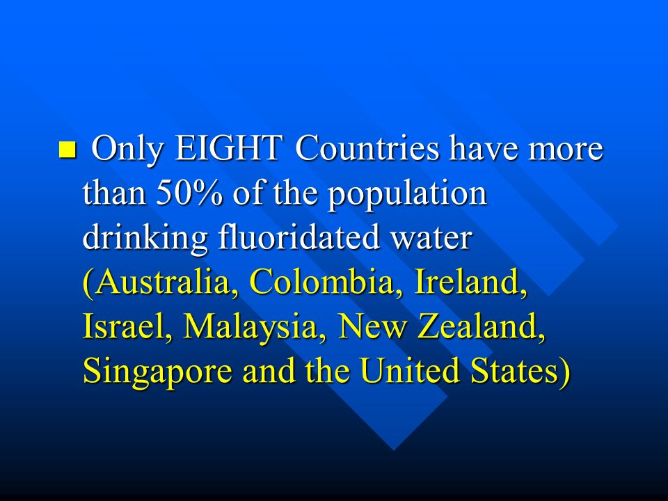Only EIGHT Countries have more than 50% of the population drinking fluoridated water (Australia, Colombia, Ireland, Israel, Malaysia, New Zealand, Singapore and the United States)