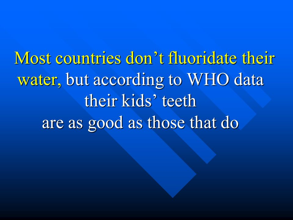 Most countries don't fluoridate their water, but according to WHO data their kids' teeth are as good as those that do