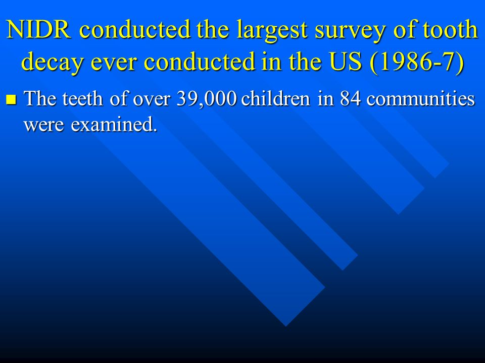 NIDR conducted the largest survey of tooth decay ever conducted in the US (1986-7)