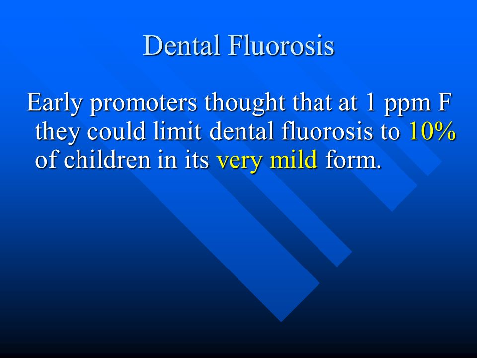 Dental Fluorosis Early promoters thought that at 1 ppm F they could limit dental fluorosis to 10% of children in its very mild form.