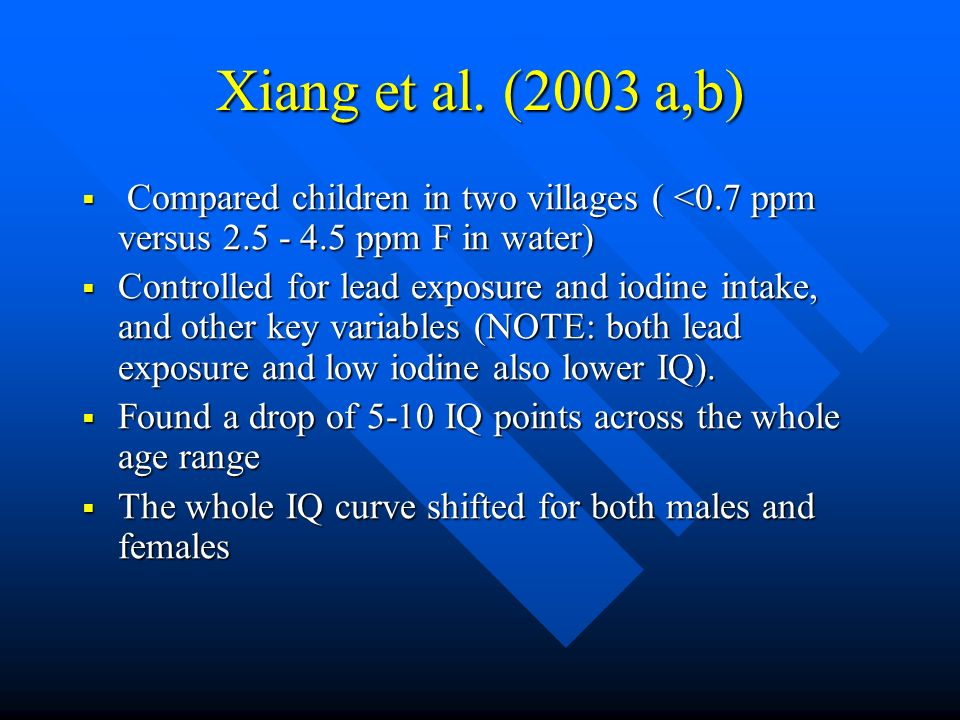Xiang et al. (2003 a,b) Compared children in two villages ( <0.7 ppm versus 2.5 - 4.5 ppm F in water)