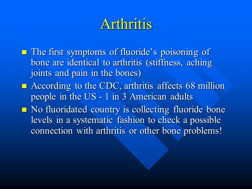 Arthritis The first symptoms of fluoride's poisoning of bone are identical to arthritis (stiffness, aching joints and pain in the bones)