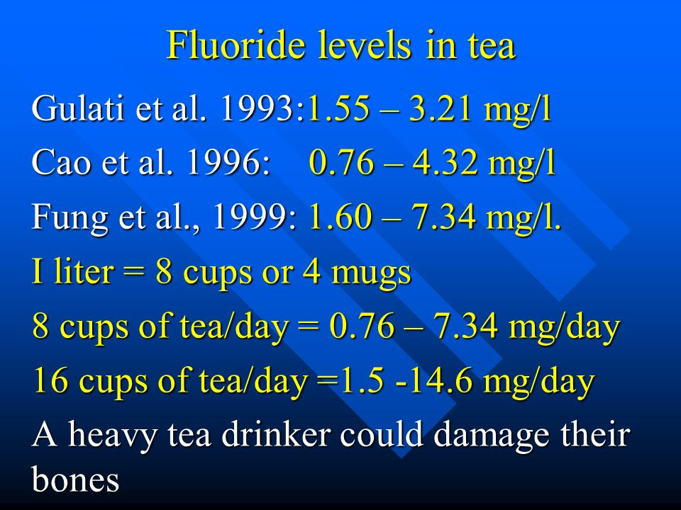 Fluoride levels in tea Gulati et al. 1993:1.55 – 3.21 mg/l