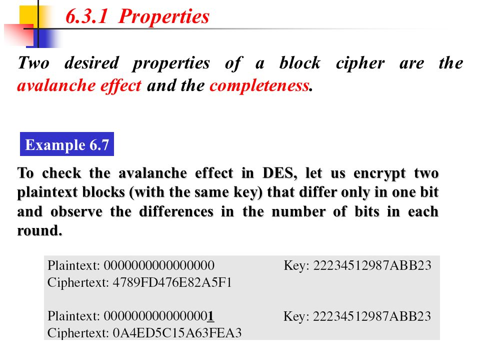 6.3.1 Properties Two desired properties of a block cipher are the avalanche effect and the completeness.