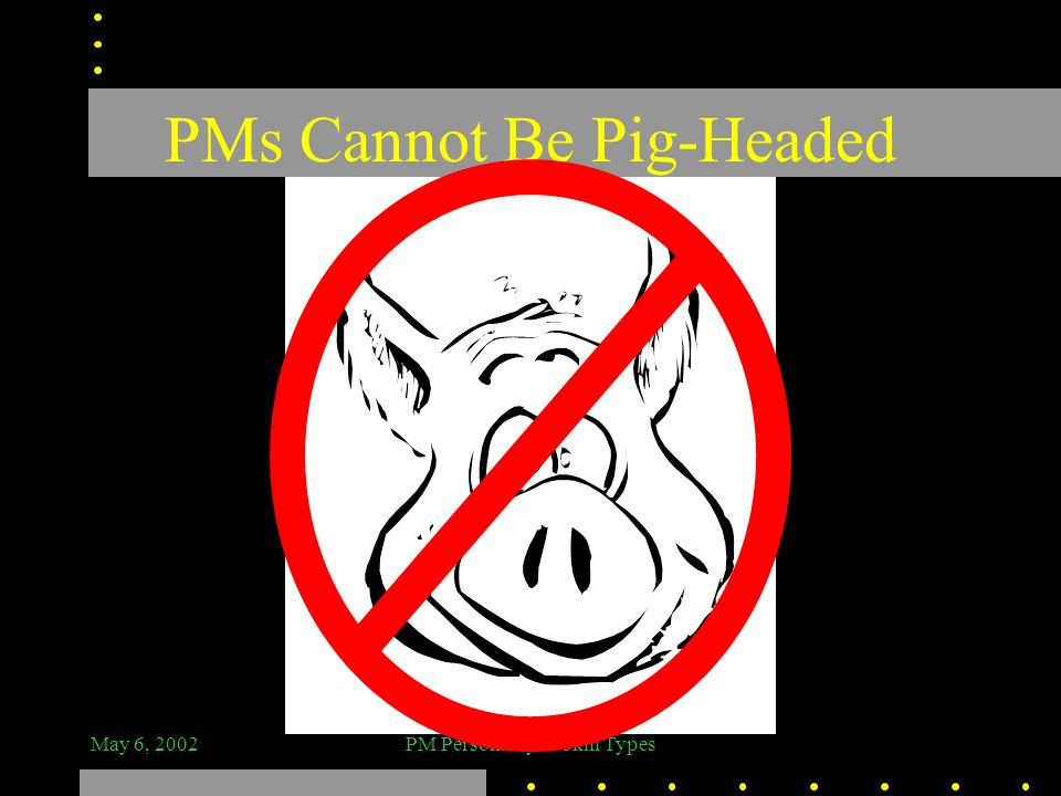 PMs Cannot Be Pig-Headed