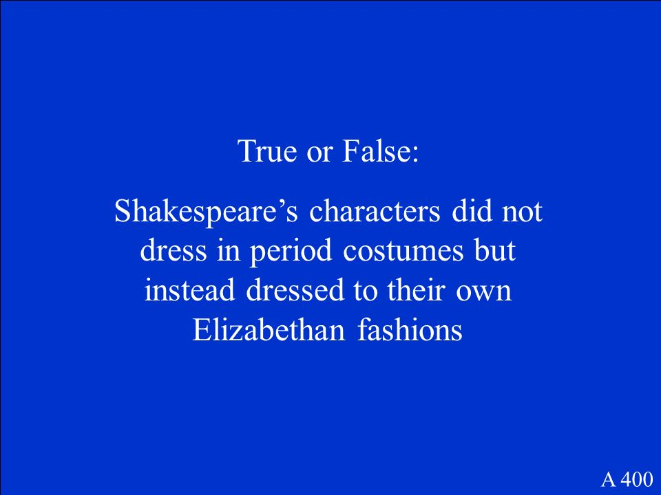 True or False: Shakespeare's characters did not dress in period costumes but instead dressed to their own Elizabethan fashions.