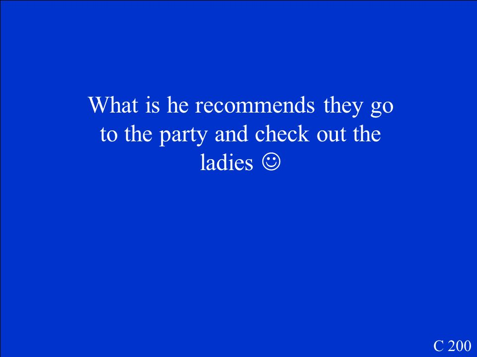What is he recommends they go to the party and check out the ladies 