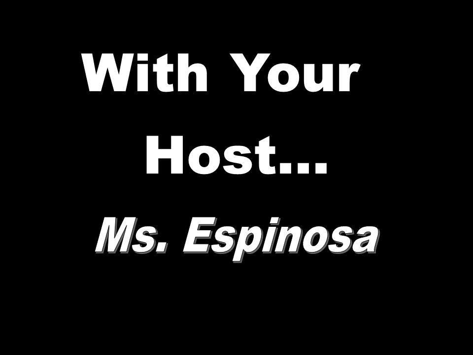 With Your Host... Ms. Espinosa
