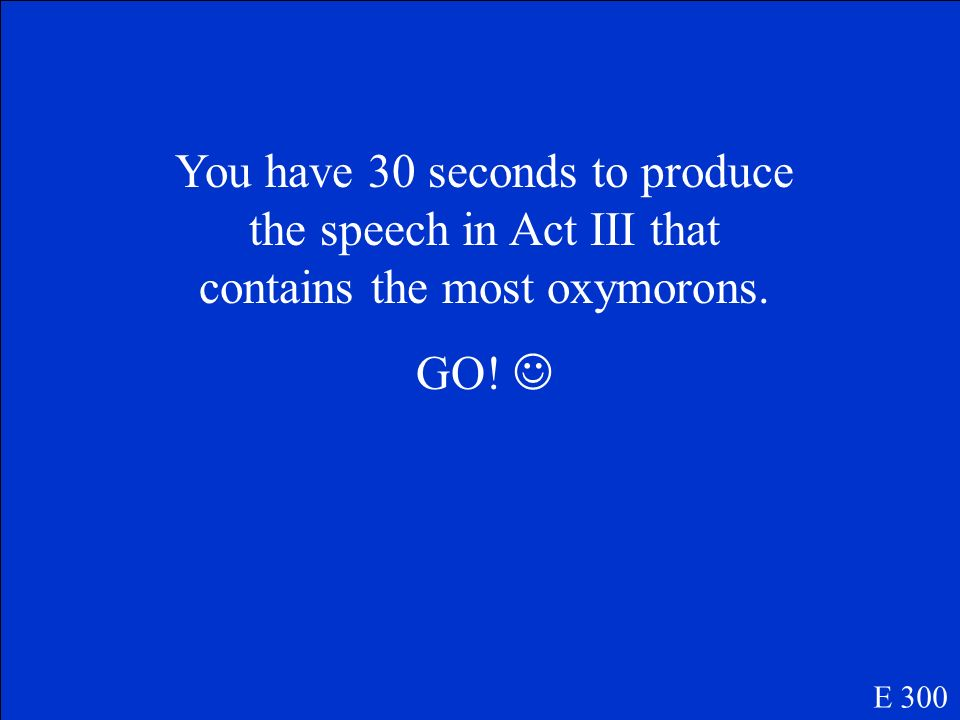 You have 30 seconds to produce the speech in Act III that contains the most oxymorons.