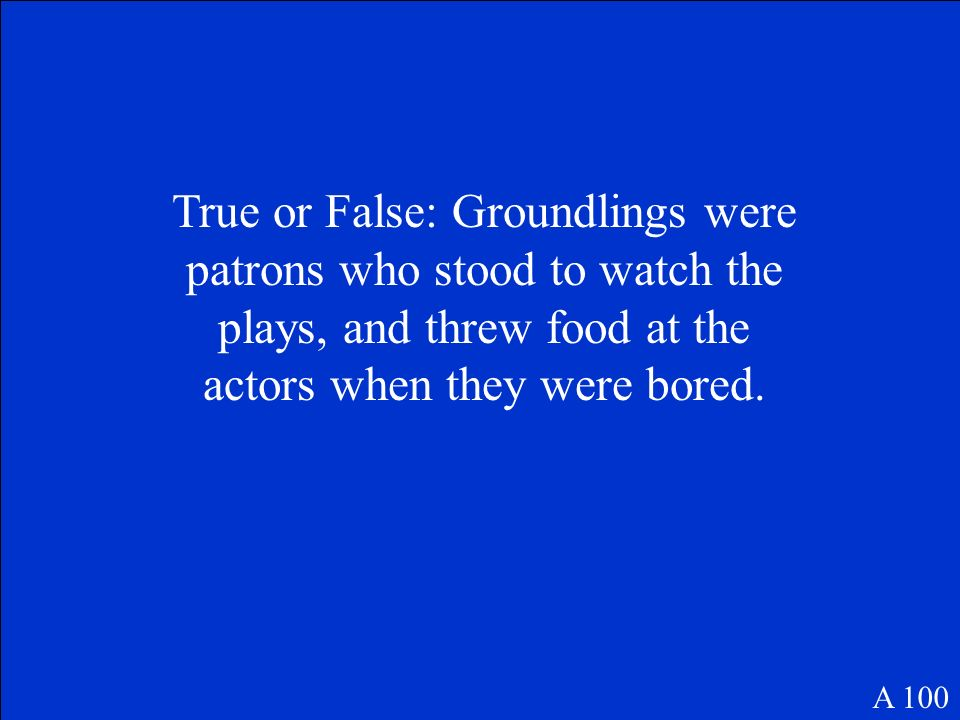True or False: Groundlings were patrons who stood to watch the plays, and threw food at the actors when they were bored.