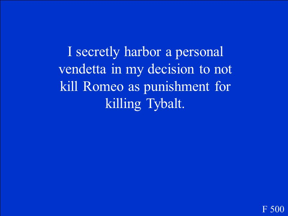 I secretly harbor a personal vendetta in my decision to not kill Romeo as punishment for killing Tybalt.