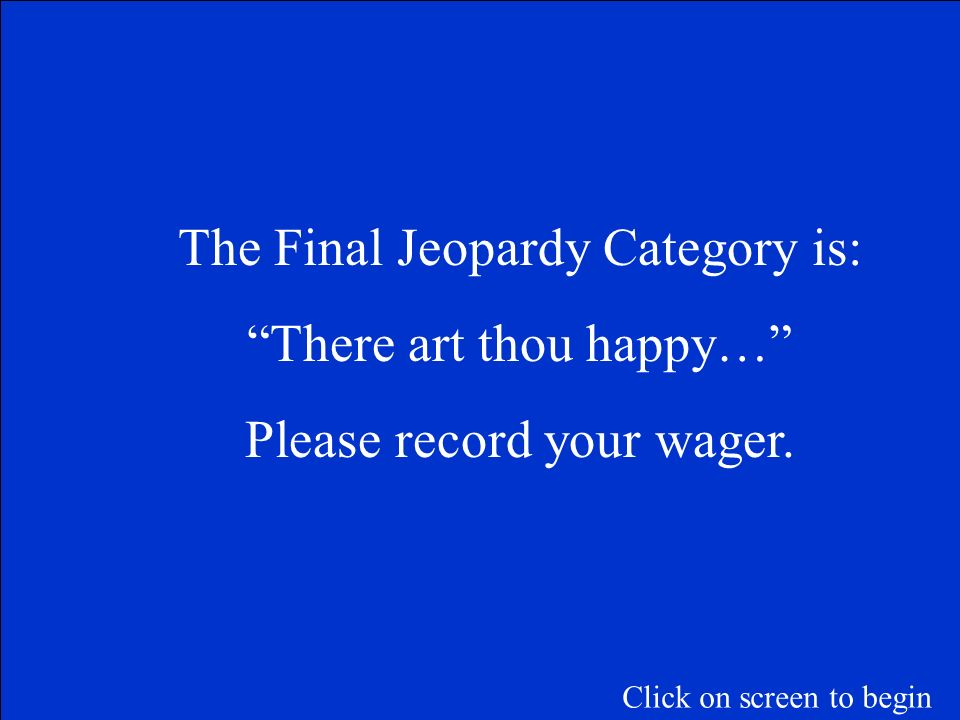 The Final Jeopardy Category is: There art thou happy…