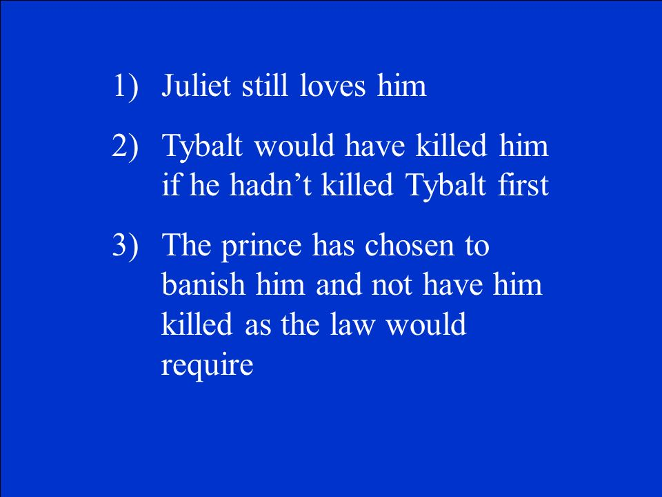 Juliet still loves him Tybalt would have killed him if he hadn't killed Tybalt first.