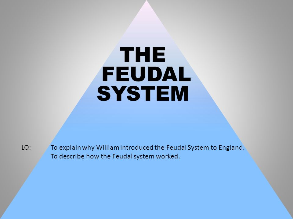 THE FEUDAL. SYSTEM. LO: To explain why William introduced the Feudal System to England.