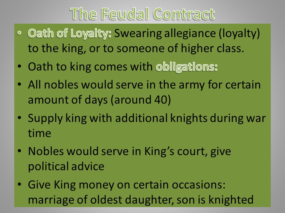 The Feudal Contract Oath of Loyalty: Swearing allegiance (loyalty) to the king, or to someone of higher class.