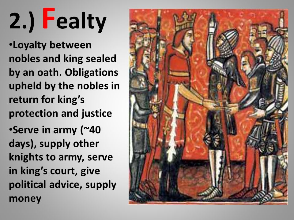 2.) Fealty Loyalty between nobles and king sealed by an oath. Obligations upheld by the nobles in return for king's protection and justice.