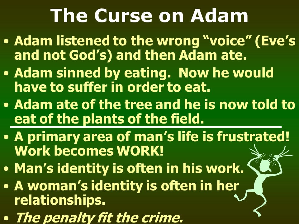 The Curse on Adam Adam listened to the wrong voice (Eve's and not God's) and then Adam ate.
