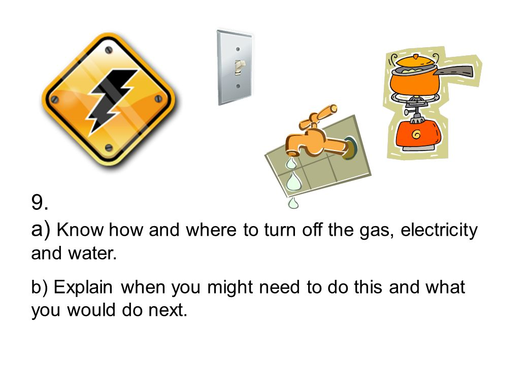 9. a) Know how and where to turn off the gas, electricity and water.