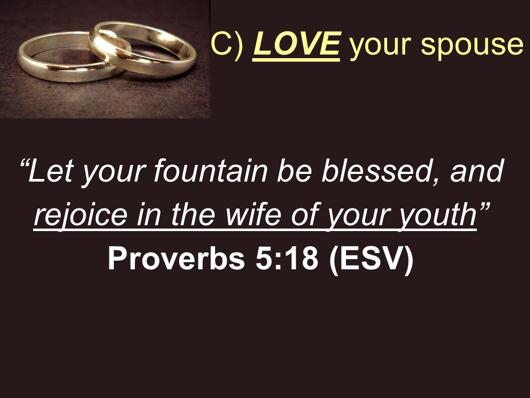 C) LOVE your spouse Let your fountain be blessed, and rejoice in the wife of your youth Proverbs 5:18 (ESV)