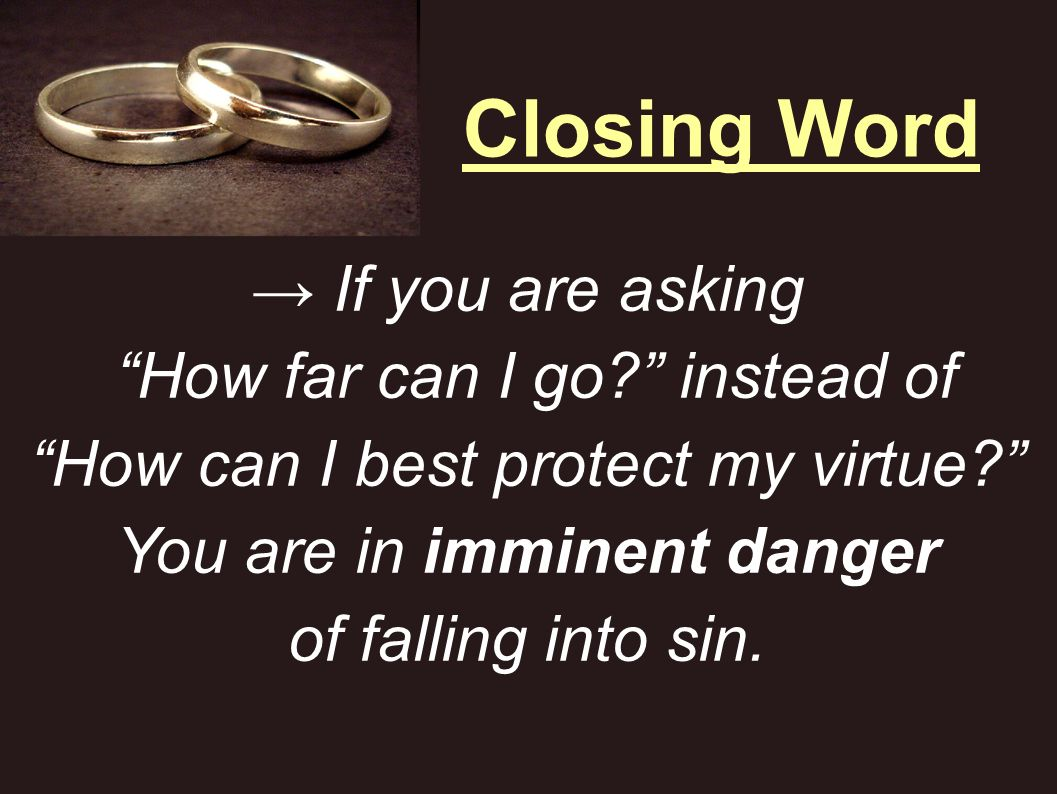 Closing Word → If you are asking How far can I go instead of How can I best protect my virtue You are in imminent danger of falling into sin.
