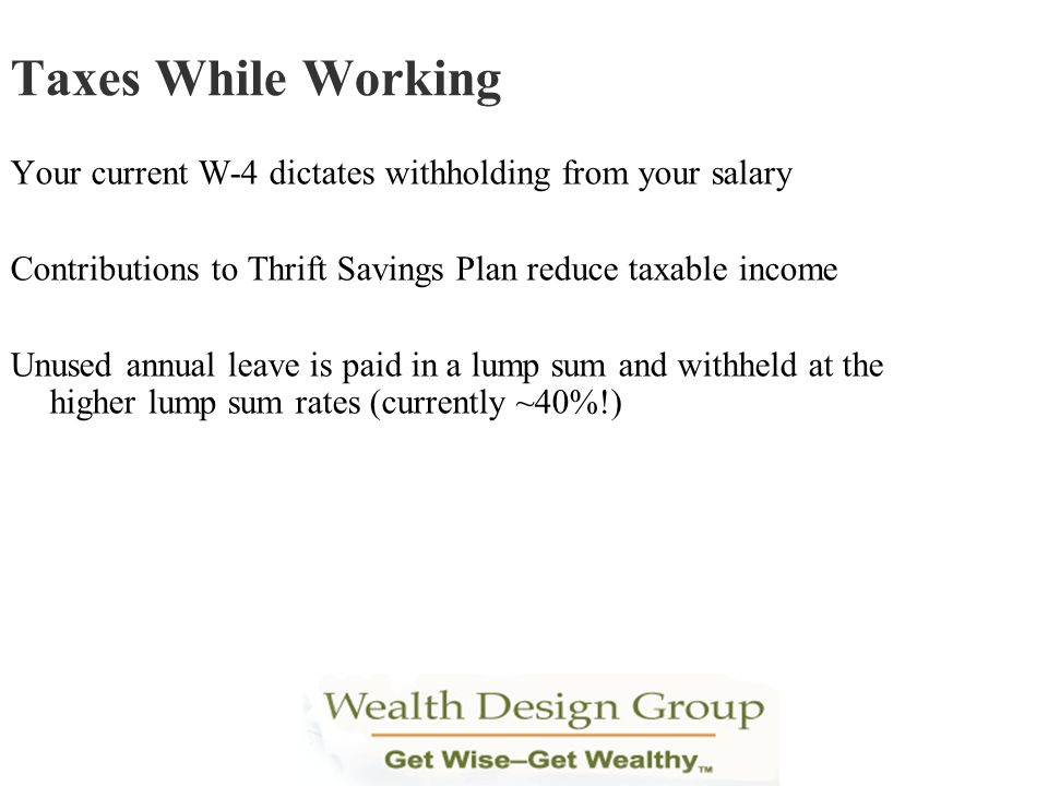 Taxes While Working Your current W-4 dictates withholding from your salary. Contributions to Thrift Savings Plan reduce taxable income.