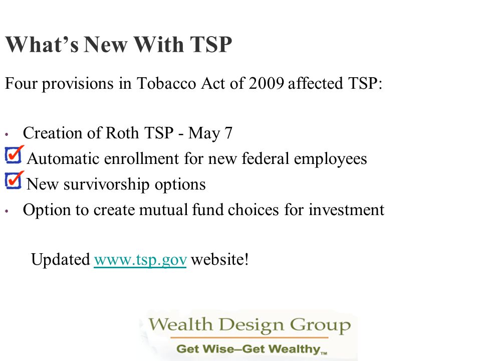 What's New With TSP Four provisions in Tobacco Act of 2009 affected TSP: Creation of Roth TSP - May 7.
