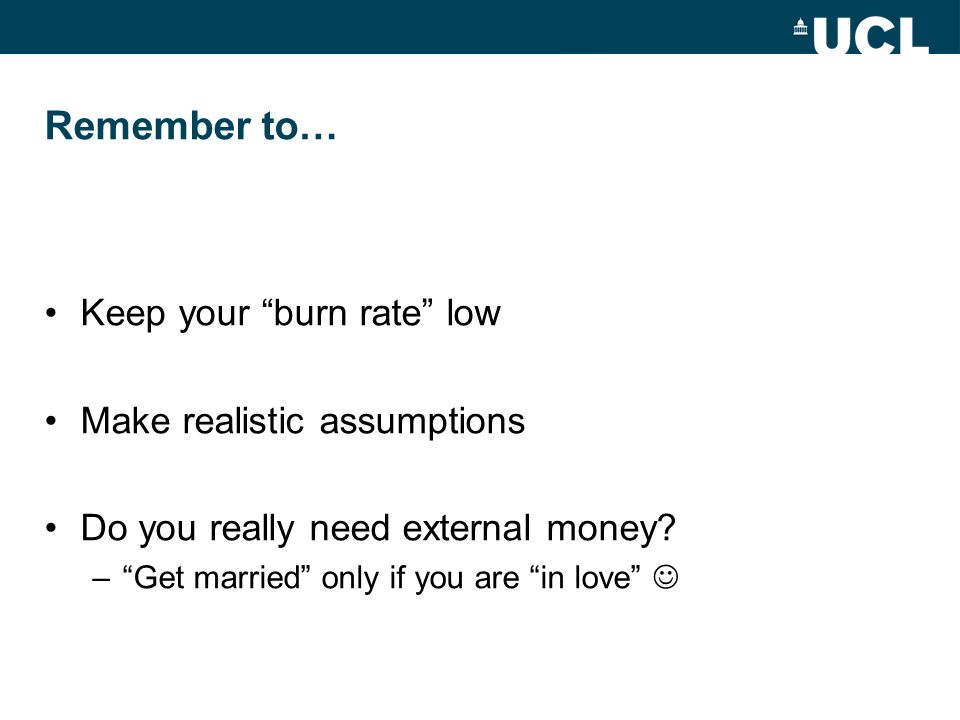 Remember to… Keep your burn rate low Make realistic assumptions