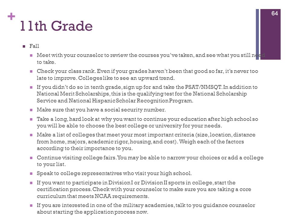 11th Grade Fall. Meet with your counselor to review the courses you've taken, and see what you still need to take.
