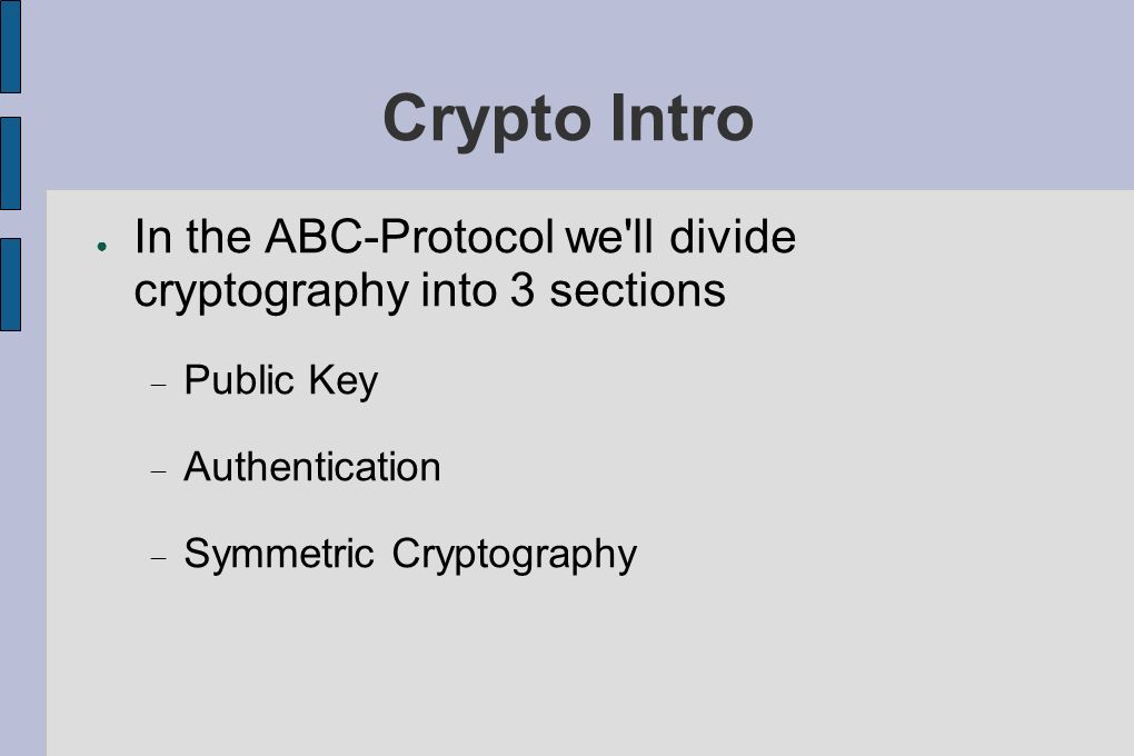 Crypto Intro In the ABC-Protocol we ll divide cryptography into 3 sections. Public Key. Authentication.