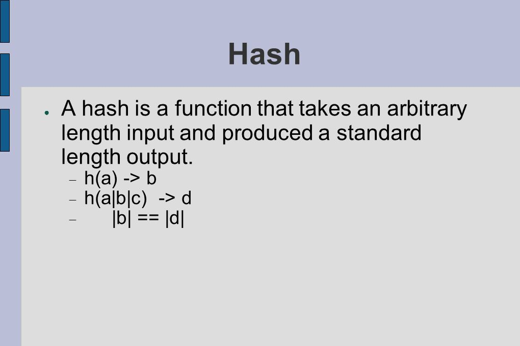 Hash A hash is a function that takes an arbitrary length input and produced a standard length output.