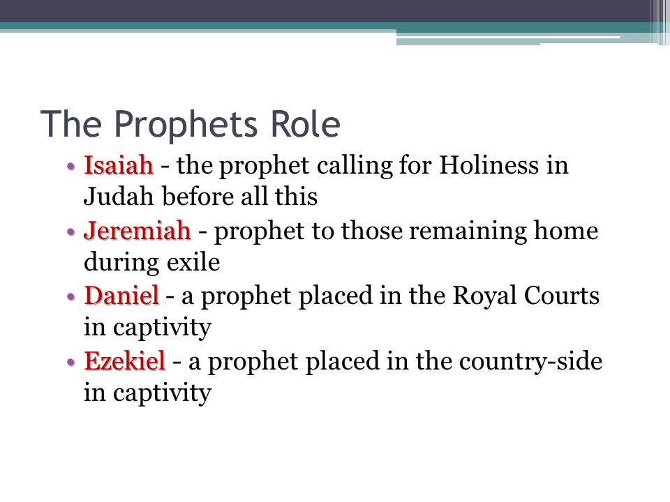 The Prophets Role Isaiah - the prophet calling for Holiness in Judah before all this. Jeremiah - prophet to those remaining home during exile.