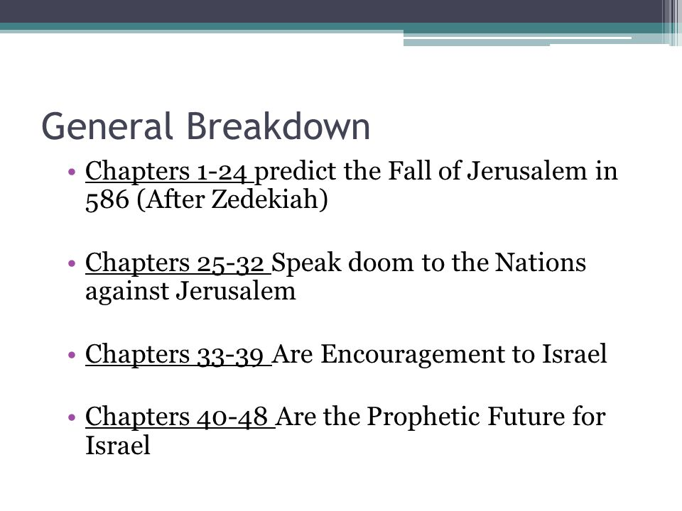 General Breakdown Chapters 1-24 predict the Fall of Jerusalem in 586 (After Zedekiah) Chapters 25-32 Speak doom to the Nations against Jerusalem.
