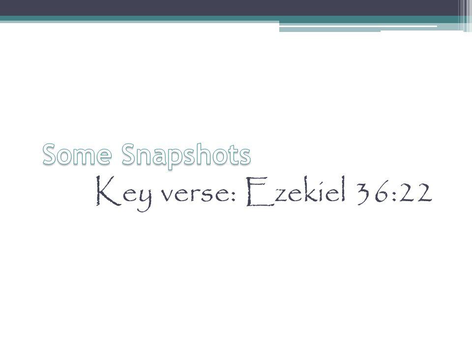 Some Snapshots Key verse: Ezekiel 36:22