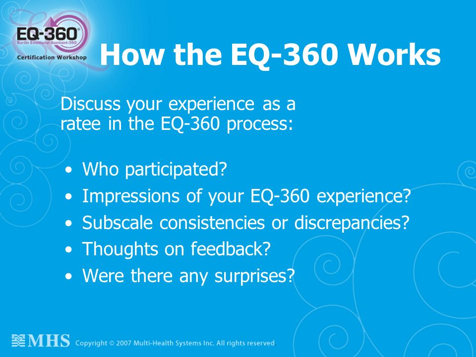 How the EQ-360 Works Discuss your experience as a ratee in the EQ-360 process: Who participated Impressions of your EQ-360 experience