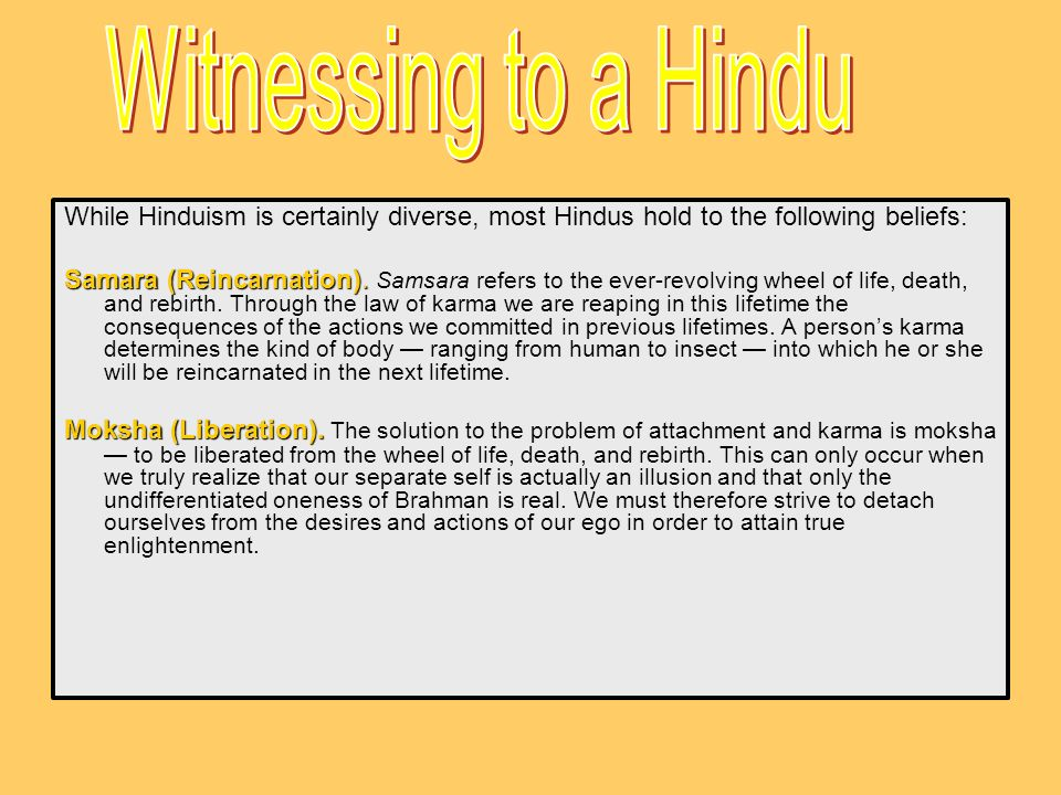 Witnessing to a Hindu While Hinduism is certainly diverse, most Hindus hold to the following beliefs: