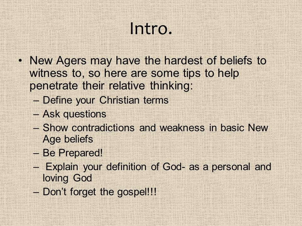 Intro. New Agers may have the hardest of beliefs to witness to, so here are some tips to help penetrate their relative thinking:
