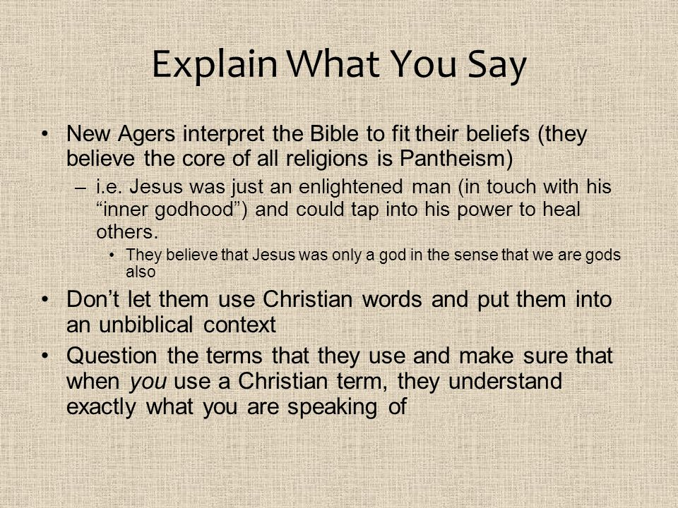 Explain What You Say New Agers interpret the Bible to fit their beliefs (they believe the core of all religions is Pantheism)