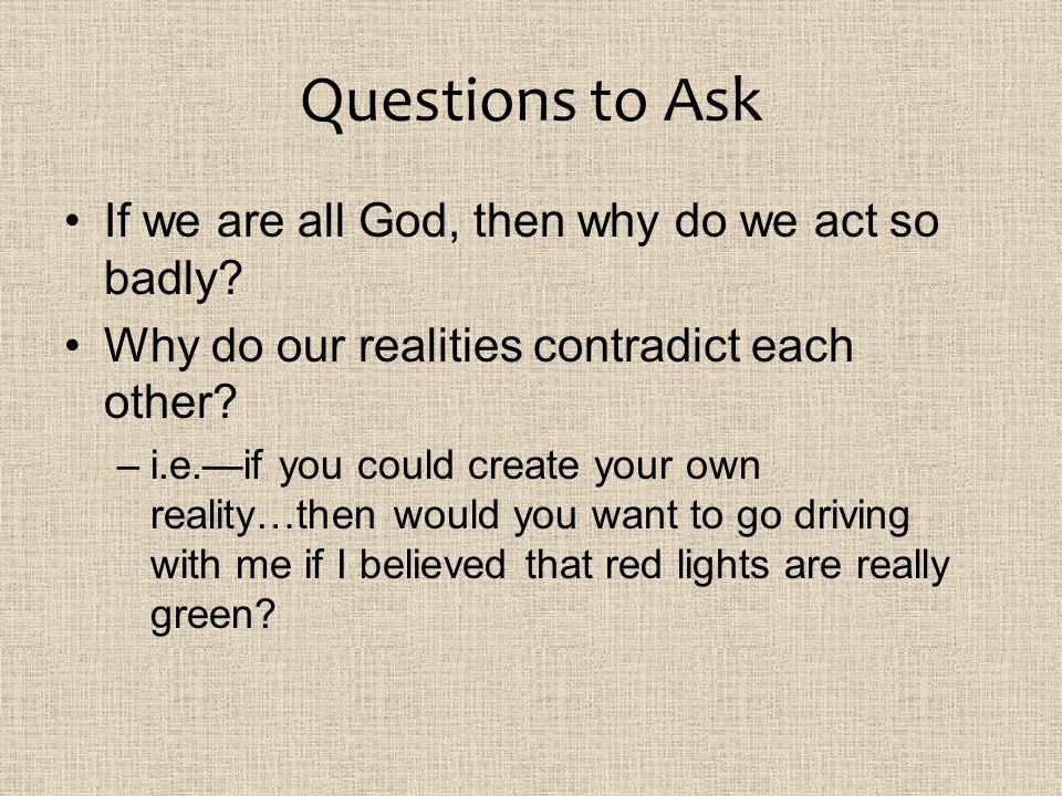 Questions to Ask If we are all God, then why do we act so badly