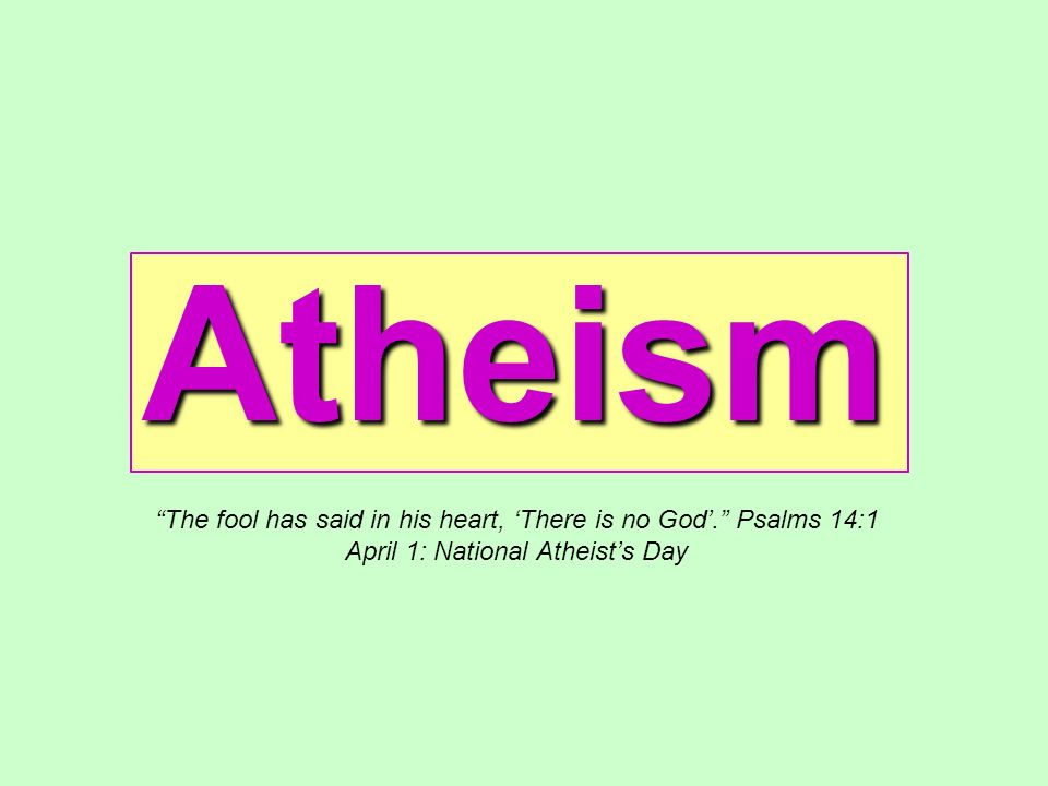 Atheism The fool has said in his heart, 'There is no God'. Psalms 14:1.