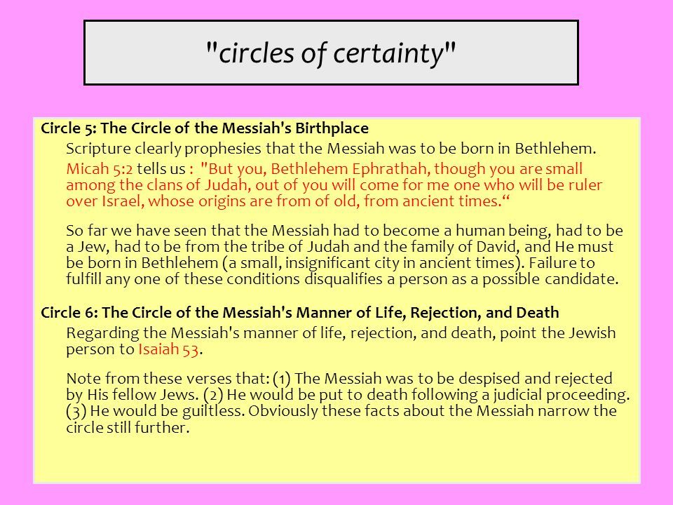 circles of certainty Circle 5: The Circle of the Messiah s Birthplace. Scripture clearly prophesies that the Messiah was to be born in Bethlehem.