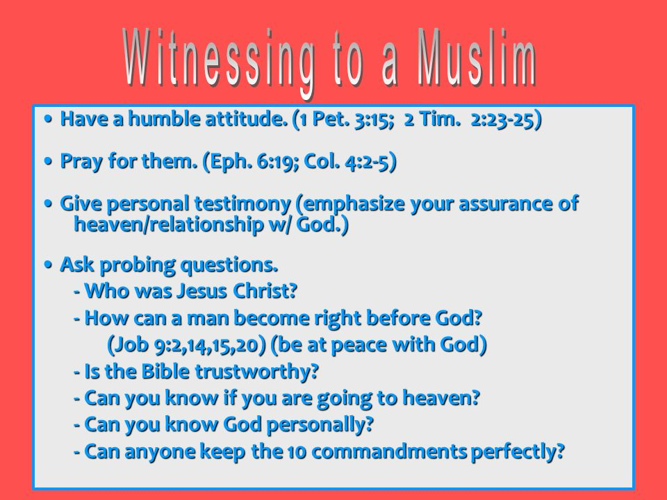 Witnessing to a Muslim • Have a humble attitude. (1 Pet. 3:15; 2 Tim. 2:23-25) • Pray for them. (Eph. 6:19; Col. 4:2-5)