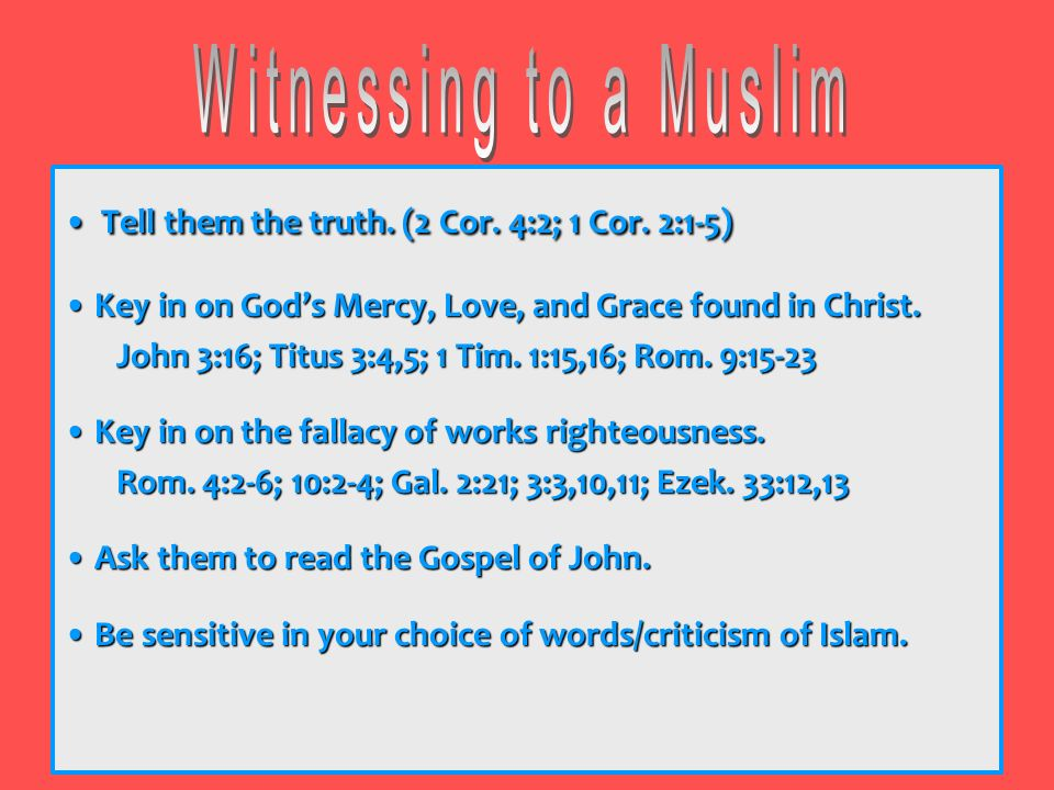 Witnessing to a Muslim • Tell them the truth. (2 Cor. 4:2; 1 Cor. 2:1-5) • Key in on God's Mercy, Love, and Grace found in Christ.