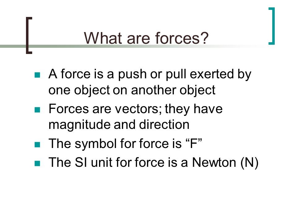 What are forces A force is a push or pull exerted by one object on another object. Forces are vectors; they have magnitude and direction.
