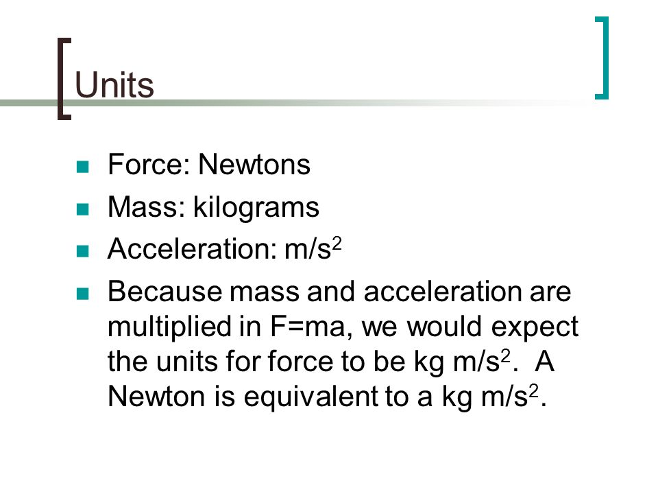 Units Force: Newtons Mass: kilograms Acceleration: m/s2