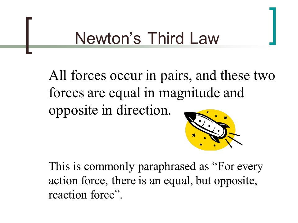 Newton's Third Law All forces occur in pairs, and these two forces are equal in magnitude and opposite in direction.
