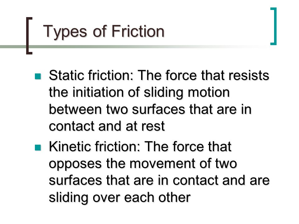 Types of Friction Static friction: The force that resists the initiation of sliding motion between two surfaces that are in contact and at rest.