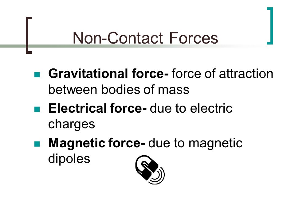 Non-Contact Forces Gravitational force- force of attraction between bodies of mass. Electrical force- due to electric charges.