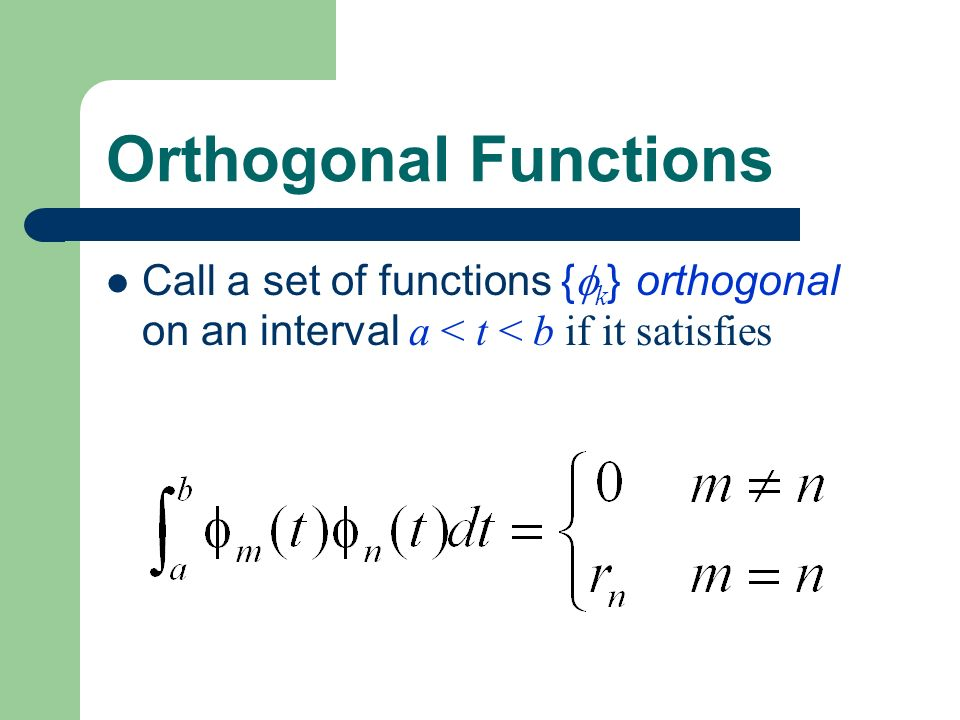 Orthogonal Functions Call a set of functions {k} orthogonal on an interval a < t < b if it satisfies.