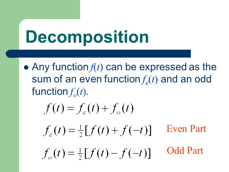 Decomposition Any function f(t) can be expressed as the sum of an even function fe(t) and an odd function fo(t).