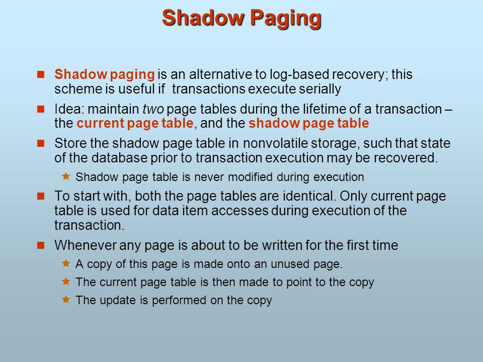 Shadow Paging Shadow paging is an alternative to log-based recovery; this scheme is useful if transactions execute serially.